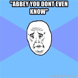 """Okay Guy - """"abbey you dont even know"""""""