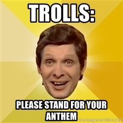 Trolololololll - trolls: please stand for your anthem