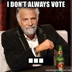 The Most Interesting Man In The World - I don't always vote ...