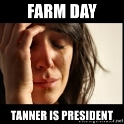 First World Problems - farm day tanner is president