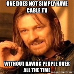 One Does Not Simply - One does not simply have cable tv without HAVING people over all the time