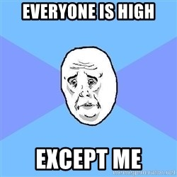 Okay Guy - everyone is high except me