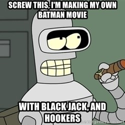 Bender - Screw this, i'm making my own batman movie with black jack, and hookers