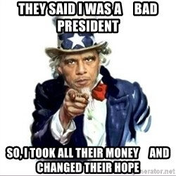 Uncle Obama - They said I was a     bad president So, I took all their money     and Changed Their Hope