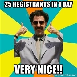 Borat Meme - 25 Registrants in 1 day very nice!!