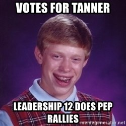 Bad Luck Brian - votes for tanner leadership 12 does pep rallies