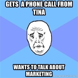 Okay Guy - Gets  a phone call from tina wants to talk about marketing