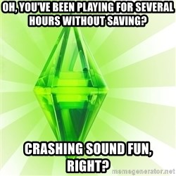 Sims - Oh, you've been playing for several hours without saving? Crashing sound fun, right?