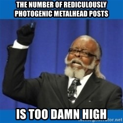 Too damn high - the number of rediculously photogenic metalhead posts is too damn high