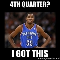 kevin durant mad - 4th quarter? I got this