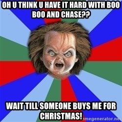 Chucky - Oh u think u have it hard with boo boo and chase?? Wait till someone buys me for Christmas!