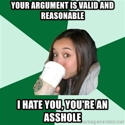 Annoying Starbucks Customer - your argument is valid and reasonable I hate you, you're an asshole