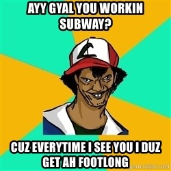 Ash Pedreiro - ayy gyal you workin subway? cuz everytime i see you i duz get ah footlong