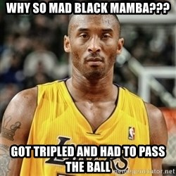 Kobe Bryant Mad Meme - Why so mad black mamba??? got Tripled and had to pass the ball