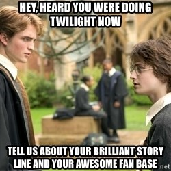 Harry Potter  - Hey, heard you were doing twilight now tell us about your brilliant story line and your awesome fan base