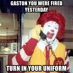 Ronald Mcdonald Call - gaston you were fired yesterday turn in your uniform