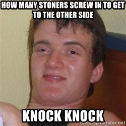 Really highguy - How many stoners screw in to get to the other side knock knock
