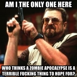 Big Lebowski - am i the only one here who thinks a zombie apocalypse is a terrible fucking thing to hope for?