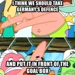 Push it Somewhere Else Patrick - I THINK WE SHOULD TAKE GERMANY'S DEFENCE AND PUT IT IN FRONT OF THE goal BOX
