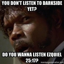 Angry Samuel L Jackson - You don't Listen to Darkside yet? Do you wanna listen Ezquiel 25:17?