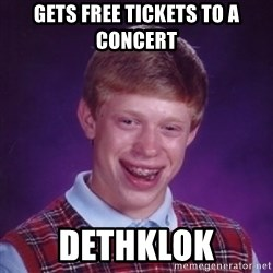 BACK LUCK BRIAN - GETS FREE TICKETS TO A CONCERT DETHKLOK