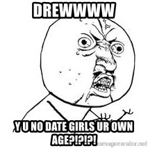 Y U SO - DREWWWW y u no date girls ur own age?!?!?!