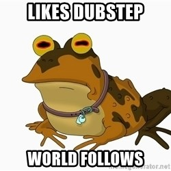 hypnotoad - Likes dubstep World Follows