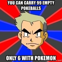Professor Oak - you can carry 99 empty pokeballs only 6 with pokemon