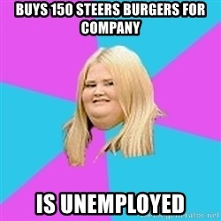 Fat Girl - Buys 150 steers burgers for company Is unemployed