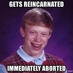 Bad Luck Brian - gets reincarnated immediately aborted