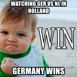 Win Baby - Watching GER VS NL in Holland GERMANY WINS