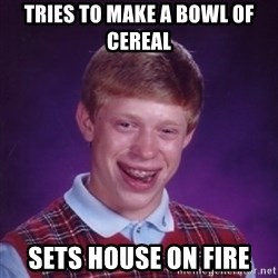 Bad Luck Brian - tries to make a bowl of cereal sets house on fire