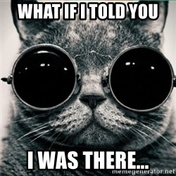 Morpheus Cat - WHAT IF I TOLD YOU I WAS THERE...