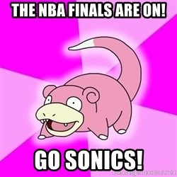 Slowpoke - the nba finals are on! go sonics!