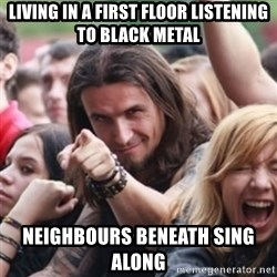 Ridiculously Photogenic Metalhead - living in a first floor listening to black metal neighbours beneath sing along