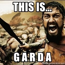 This Is Sparta Meme - this is... G A R D A