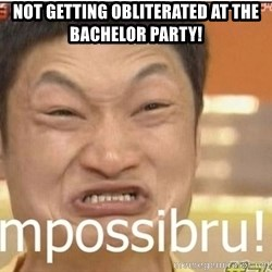 Impossibru Guy - Not getting obliterated at the bachelor party!