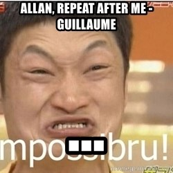Impossibru Guy - Allan, repeat after me - Guillaume ...