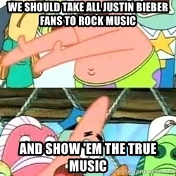 Push it Somewhere Else Patrick - we should take all justin bieber fans to rock music and show 'em the true music