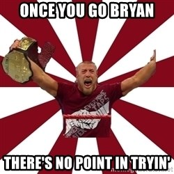 Daniel Bryan - once you go bryan there's no point in tryin'