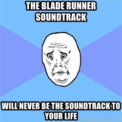 Okay Guy - the blade runner soundtrack will never be the soundtrack to your life