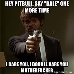 "Jules Pulp Fiction - Hey pitbull, say ""dale"" one more Time i dare you, i double dare you motherfucker"