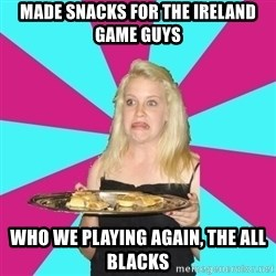 Weird Thea - made snacks for the ireland game guys who we playing again, the all blacks