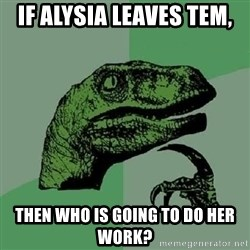 Philosoraptor - If alysia leaves tem, then who is going to do her work?