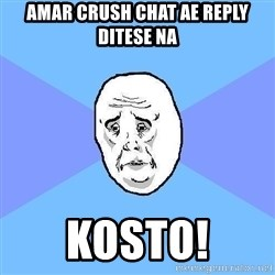 Okay Guy - amar Crush chat ae reply ditese na Kosto!