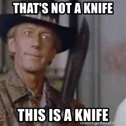 Crocodile Dundee - THAT'S NOT A KNIFE  This is a knife