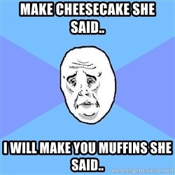 Okay Guy - make cheesecake she said.. I will make you muffins she said..