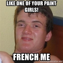 Really highguy - like one of your paint girls! french me