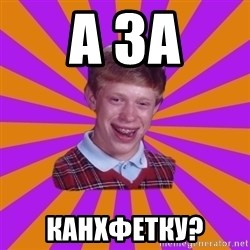 Unlucky Brian Strikes Again - а за канхфетку?
