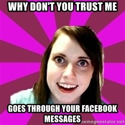Over Obsessive Girlfriend - WHY DON'T YOU TRUST ME goes through your facebook messages